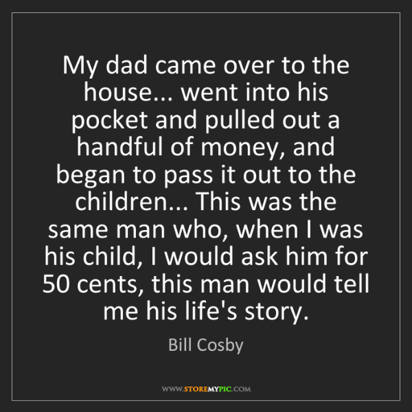 Bill Cosby: My dad came over to the house... went into his pocket...