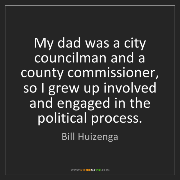Bill Huizenga: My dad was a city councilman and a county commissioner,...