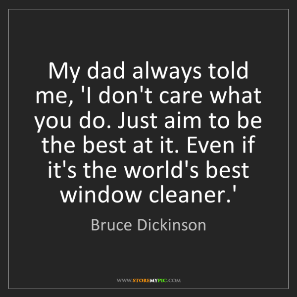 Bruce Dickinson: My dad always told me, 'I don't care what you do. Just...
