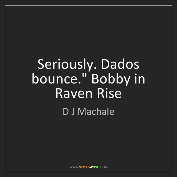 """D J Machale: Seriously. Dados bounce."""" Bobby in Raven Rise"""