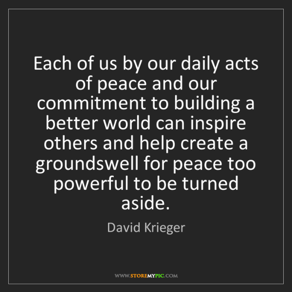 David Krieger: Each of us by our daily acts of peace and our commitment...