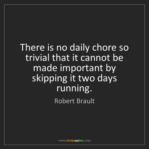 Robert Brault: There is no daily chore so trivial that it cannot be...