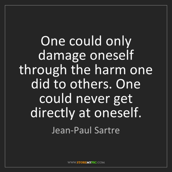 Jean-Paul Sartre: One could only damage oneself through the harm one did...