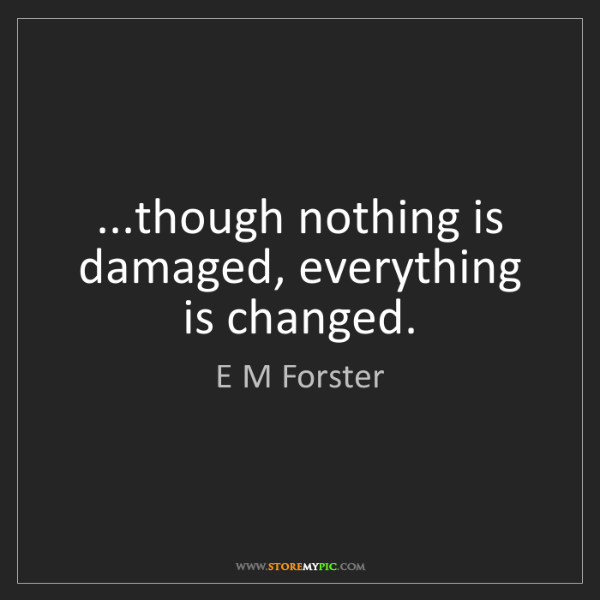 E M Forster: ...though nothing is damaged, everything is changed.