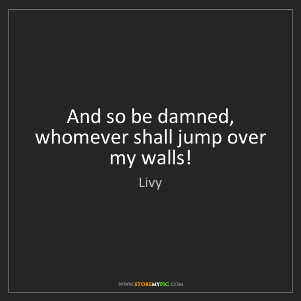 Livy: And so be damned, whomever shall jump over my walls!