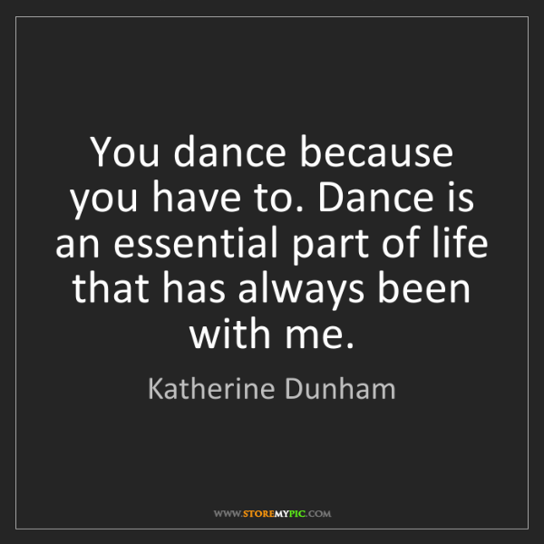 Katherine Dunham: You dance because you have to. Dance is an essential...