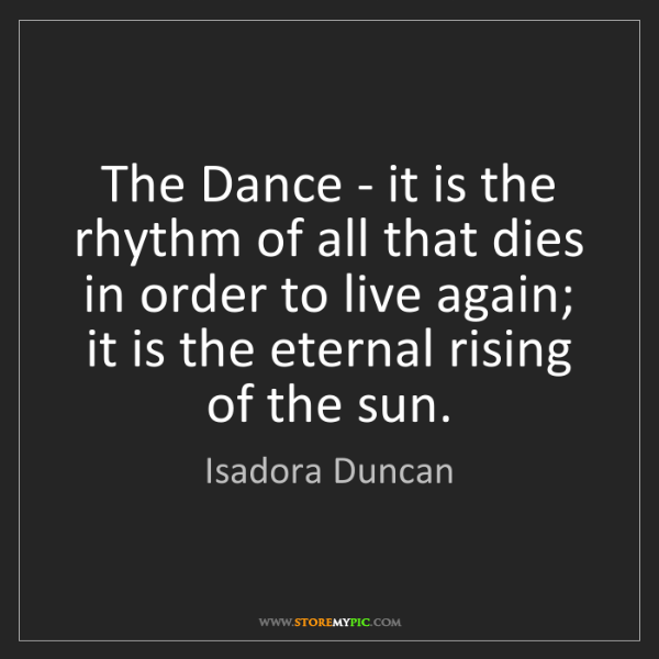 Isadora Duncan: The Dance - it is the rhythm of all that dies in order...