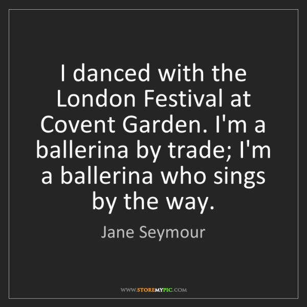 Jane Seymour: I danced with the London Festival at Covent Garden. I'm...