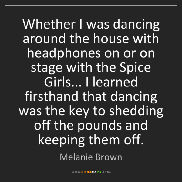 Melanie Brown: Whether I was dancing around the house with headphones...