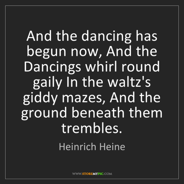 Heinrich Heine: And the dancing has begun now, And the Dancings whirl...
