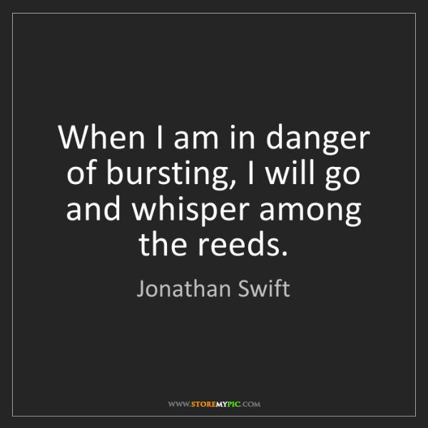 Jonathan Swift: When I am in danger of bursting, I will go and whisper...