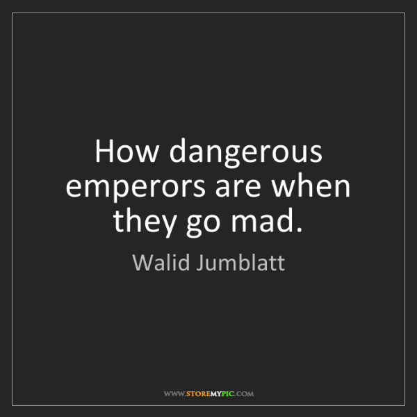 Walid Jumblatt: How dangerous emperors are when they go mad.