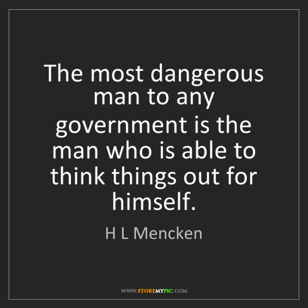 H L Mencken: The most dangerous man to any government is the man who...