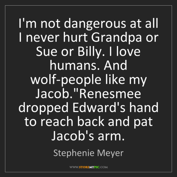 Stephenie Meyer: I'm not dangerous at all I never hurt Grandpa or Sue...