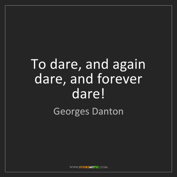 Georges Danton: To dare, and again dare, and forever dare!
