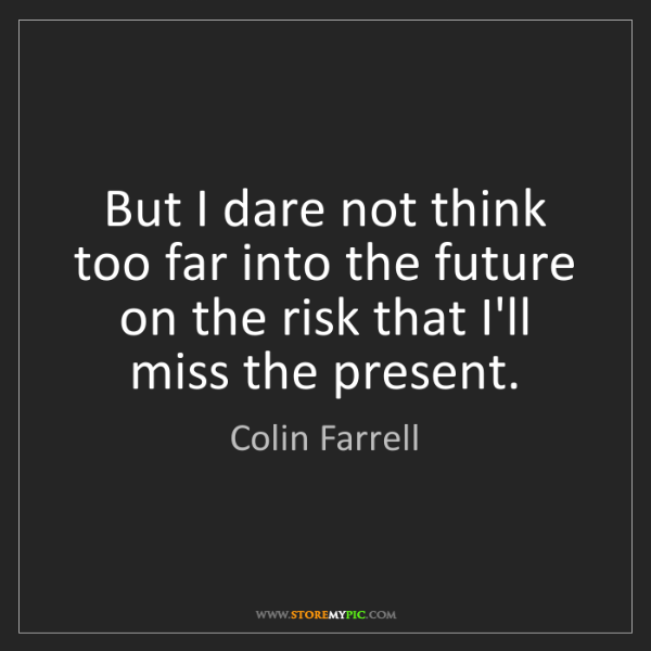 Colin Farrell: But I dare not think too far into the future on the risk...