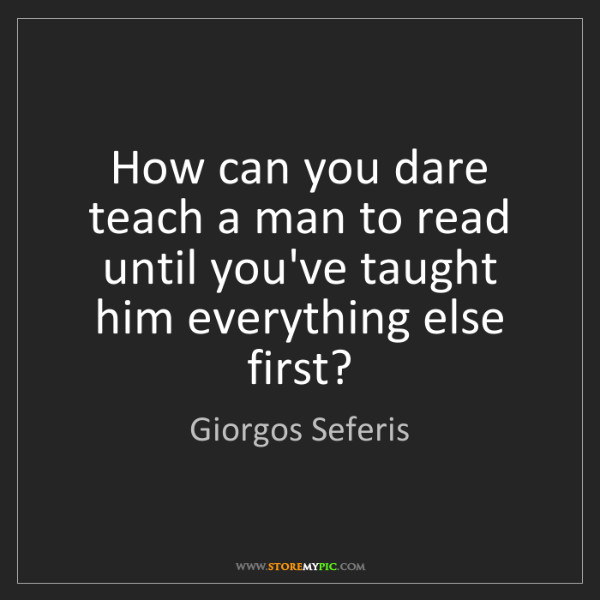 Giorgos Seferis: How can you dare teach a man to read until you've taught...