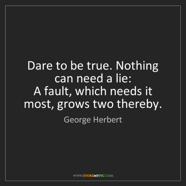 George Herbert: Dare to be true. Nothing can need a lie:   A fault, which...