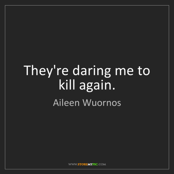 Aileen Wuornos: They're daring me to kill again.
