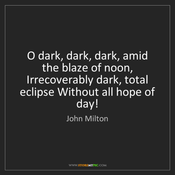 John Milton: O dark, dark, dark, amid the blaze of noon, Irrecoverably...