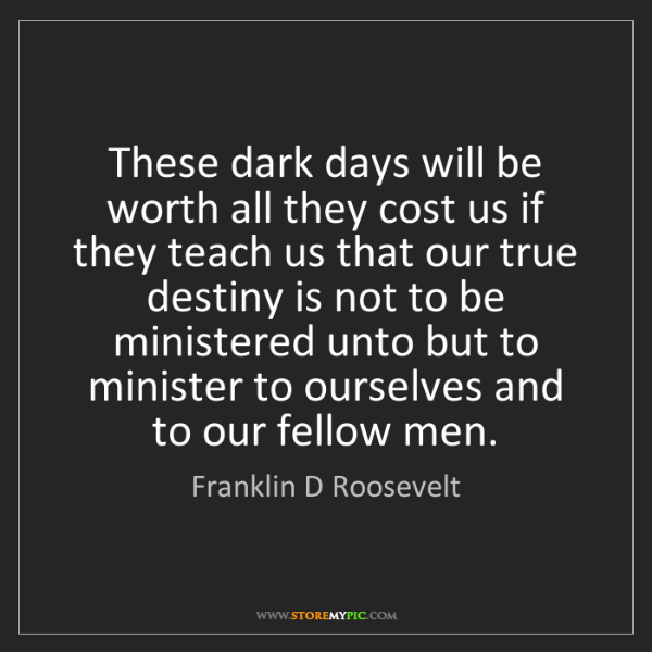 Franklin D Roosevelt: These dark days will be worth all they cost us if they...