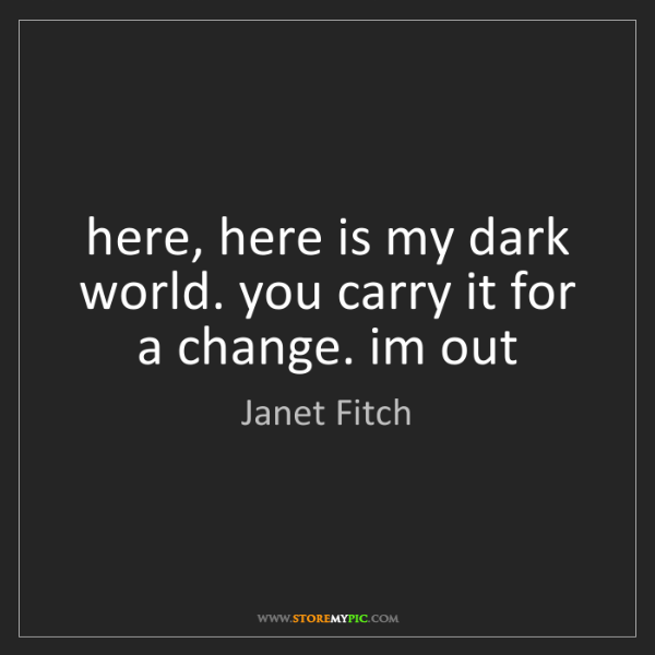 Janet Fitch: here, here is my dark world. you carry it for a change....