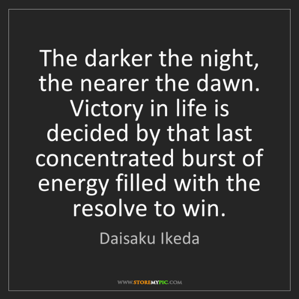 Daisaku Ikeda: The darker the night, the nearer the dawn. Victory in...