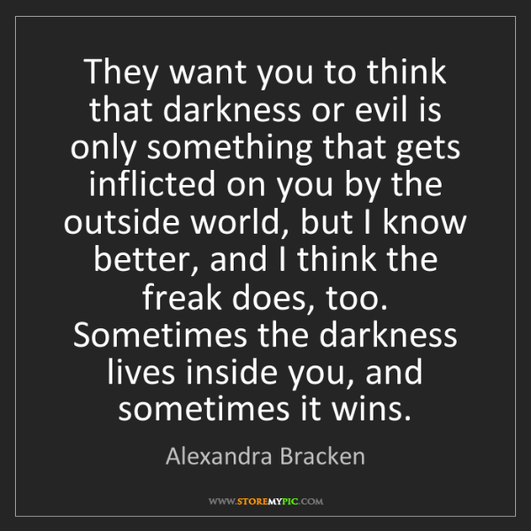 Alexandra Bracken: They want you to think that darkness or evil is only...