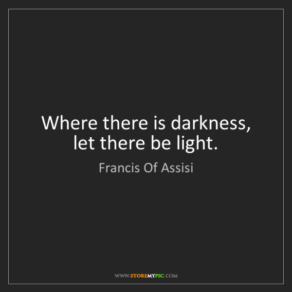 Francis Of Assisi: Where there is darkness, let there be light.
