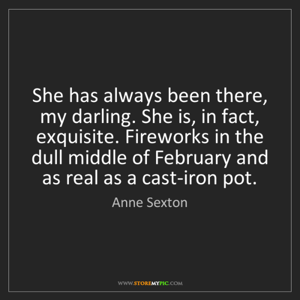 Anne Sexton: She has always been there, my darling. She is, in fact,...