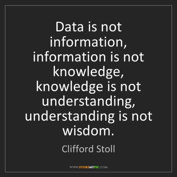 Clifford Stoll: Data is not information, information is not knowledge,...