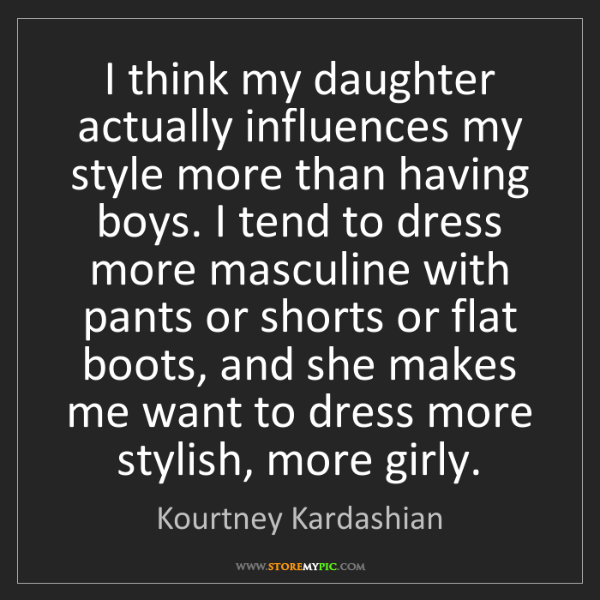 Kourtney Kardashian: I think my daughter actually influences my style more...