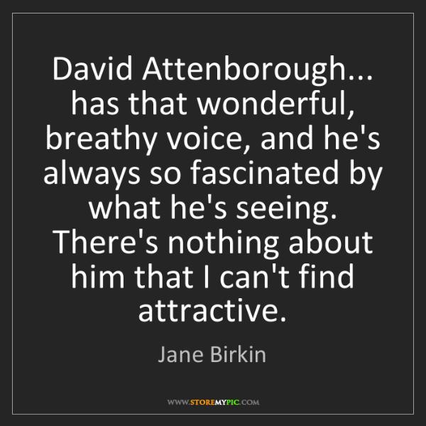Jane Birkin: David Attenborough... has that wonderful, breathy voice,...