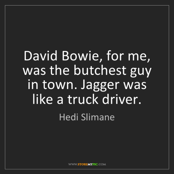 Hedi Slimane: David Bowie, for me, was the butchest guy in town. Jagger...