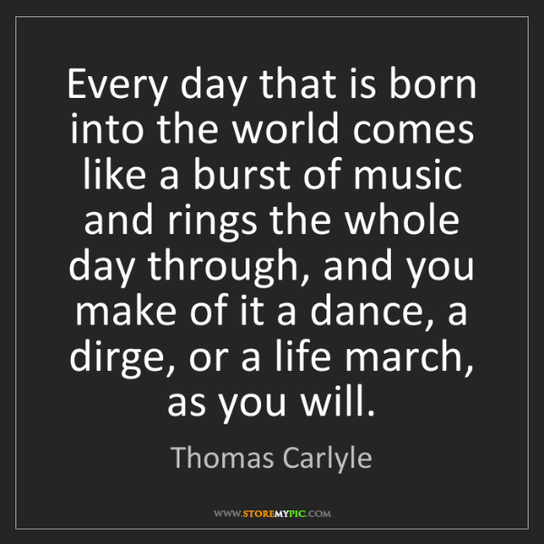 Thomas Carlyle: Every day that is born into the world comes like a burst...