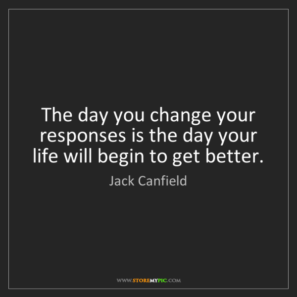 Jack Canfield: The day you change your responses is the day your life...