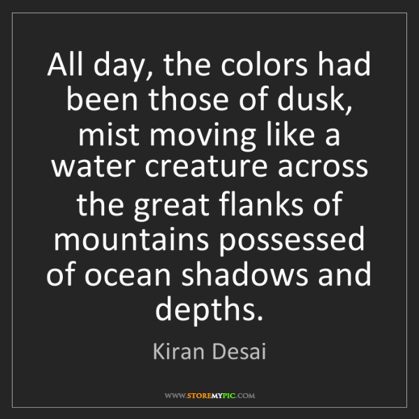 Kiran Desai: All day, the colors had been those of dusk, mist moving...