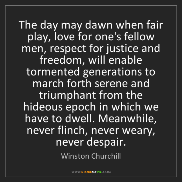 Winston Churchill: The day may dawn when fair play, love for one's fellow...