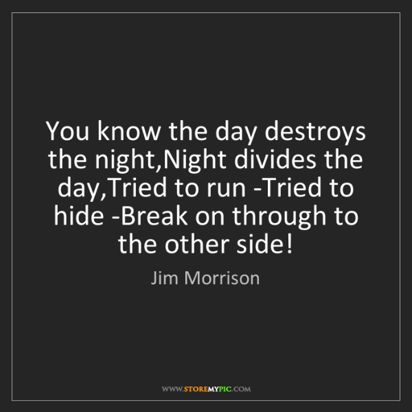 Jim Morrison: You know the day destroys the night,Night divides the...