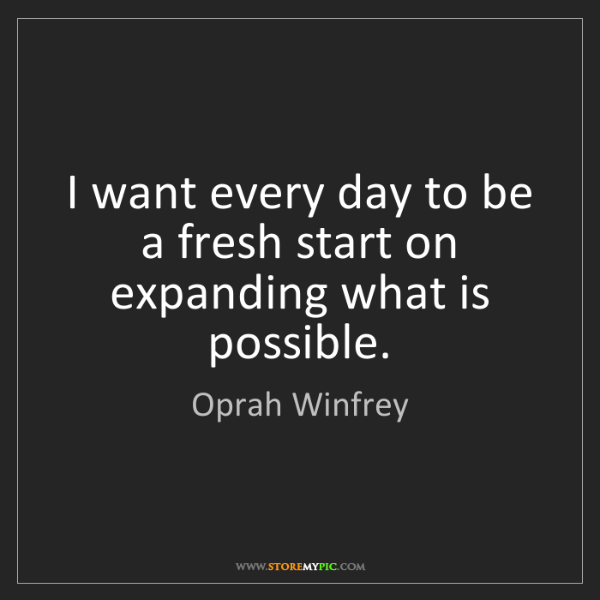 Oprah Winfrey: I want every day to be a fresh start on expanding what...
