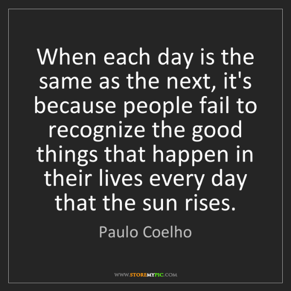 Paulo Coelho: When each day is the same as the next, it's because people...