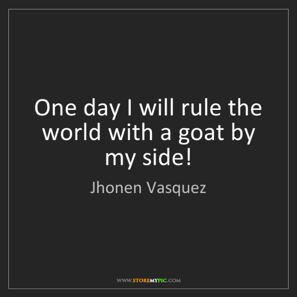 Jhonen Vasquez: One day I will rule the world with a goat by my side!