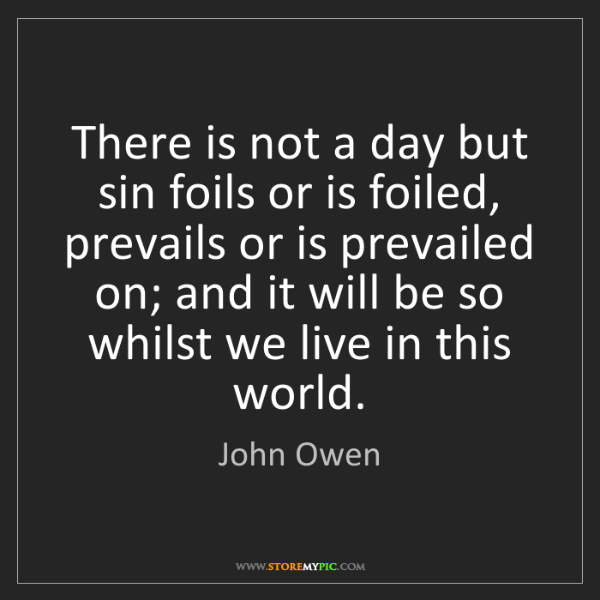 John Owen: There is not a day but sin foils or is foiled, prevails...