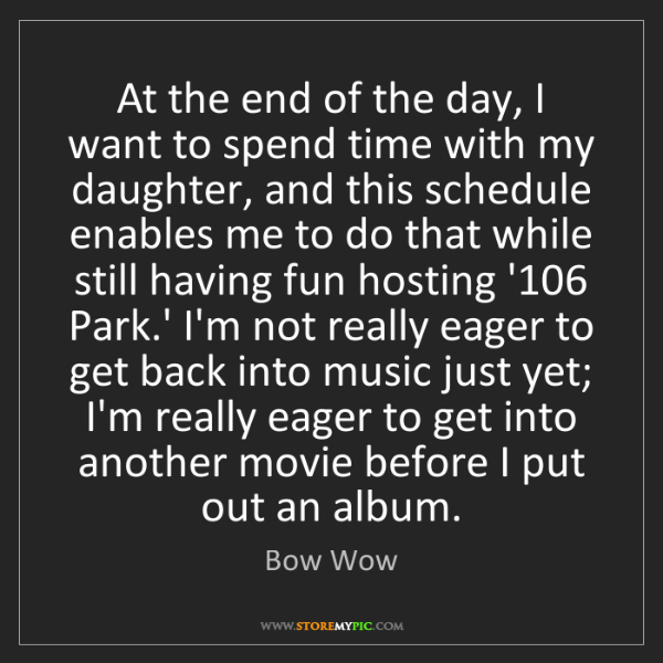 Bow Wow: At the end of the day, I want to spend time with my daughter,...