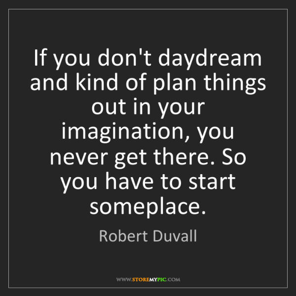 Robert Duvall: If you don't daydream and kind of plan things out in...