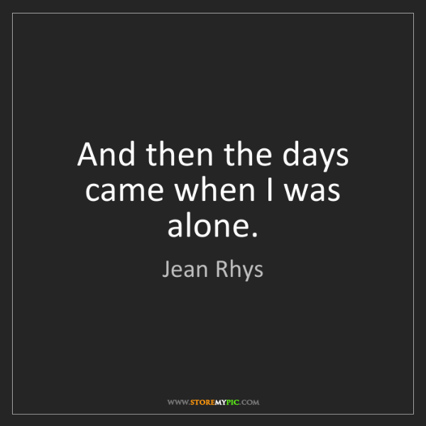 Jean Rhys: And then the days came when I was alone.