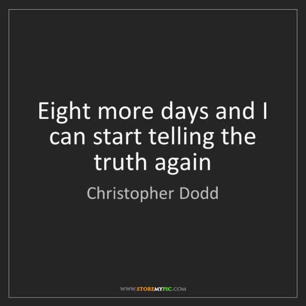 Christopher Dodd: Eight more days and I can start telling the truth again