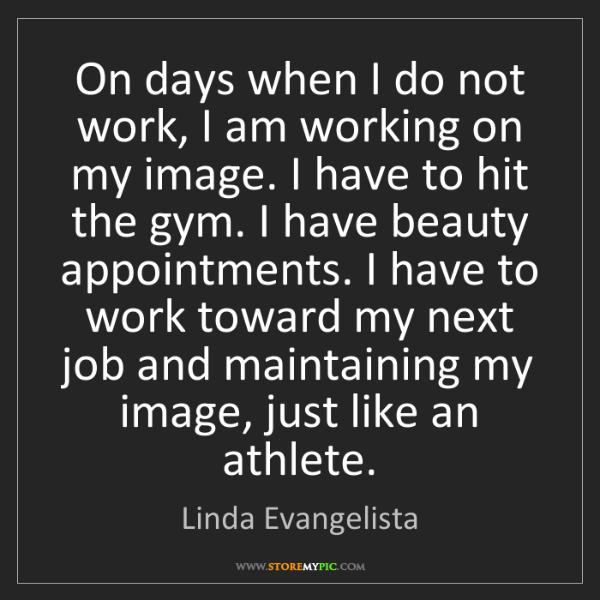 Linda Evangelista: On days when I do not work, I am working on my image....