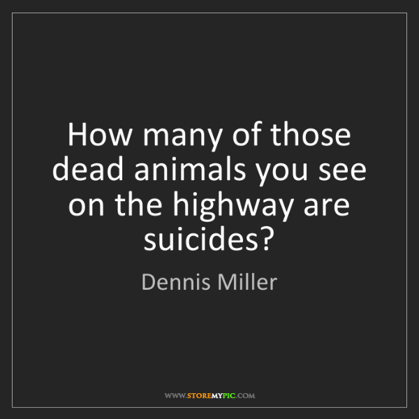 Dennis Miller: How many of those dead animals you see on the highway...