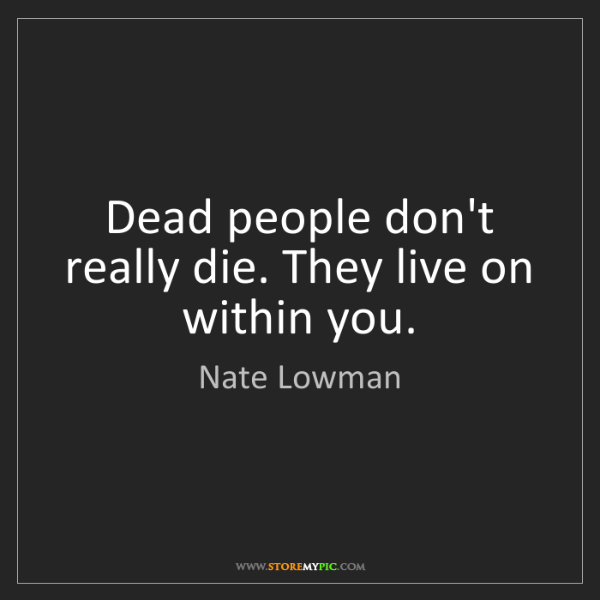 Nate Lowman: Dead people don't really die. They live on within you.